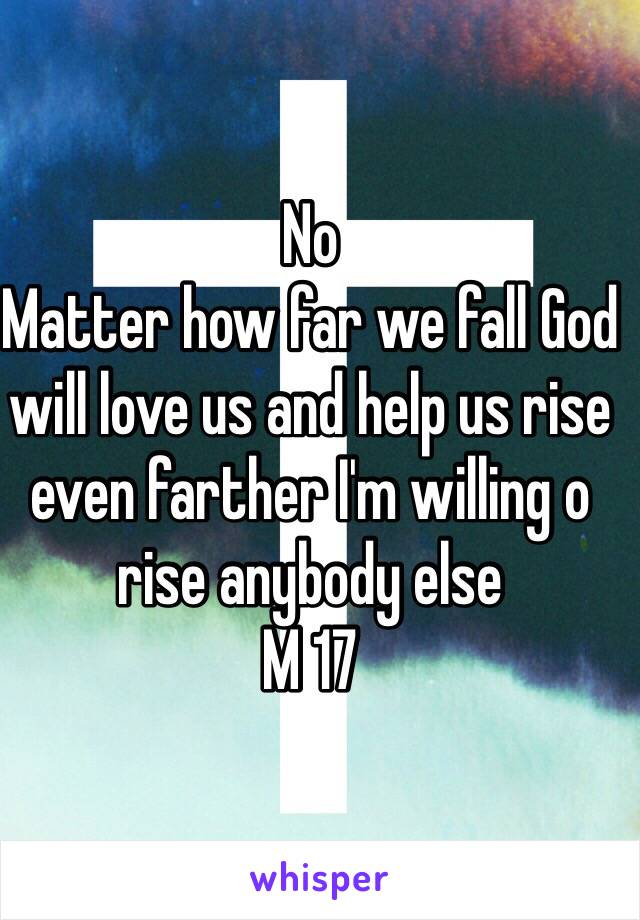 No Matter how far we fall God will love us and help us rise even farther I'm willing o rise anybody else  M 17