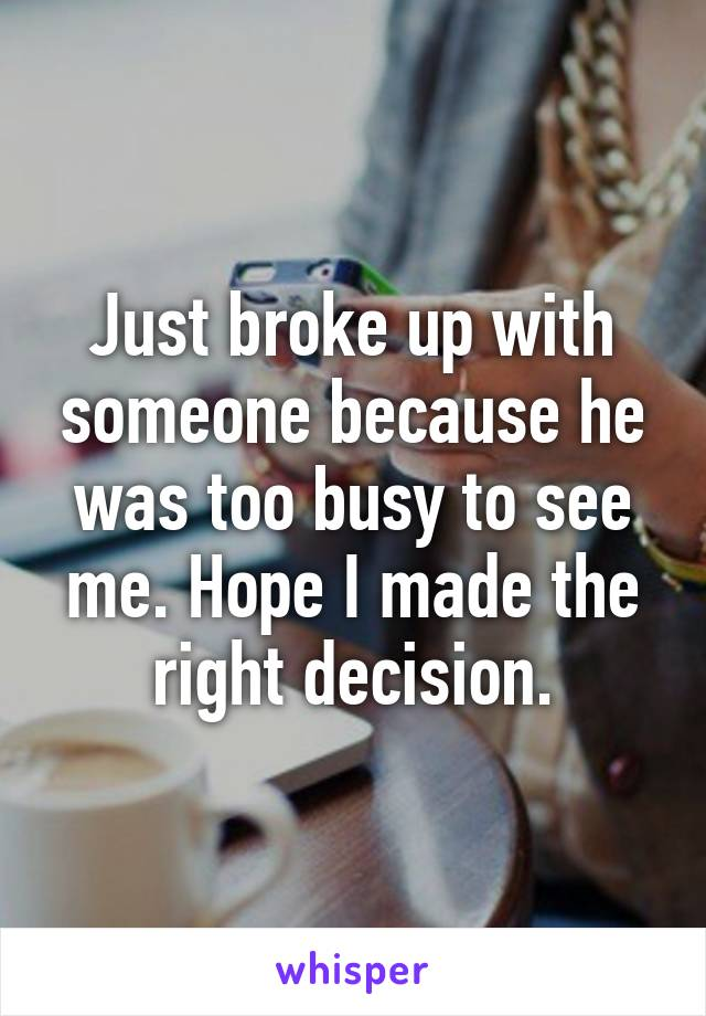 Just broke up with someone because he was too busy to see me. Hope I made the right decision.