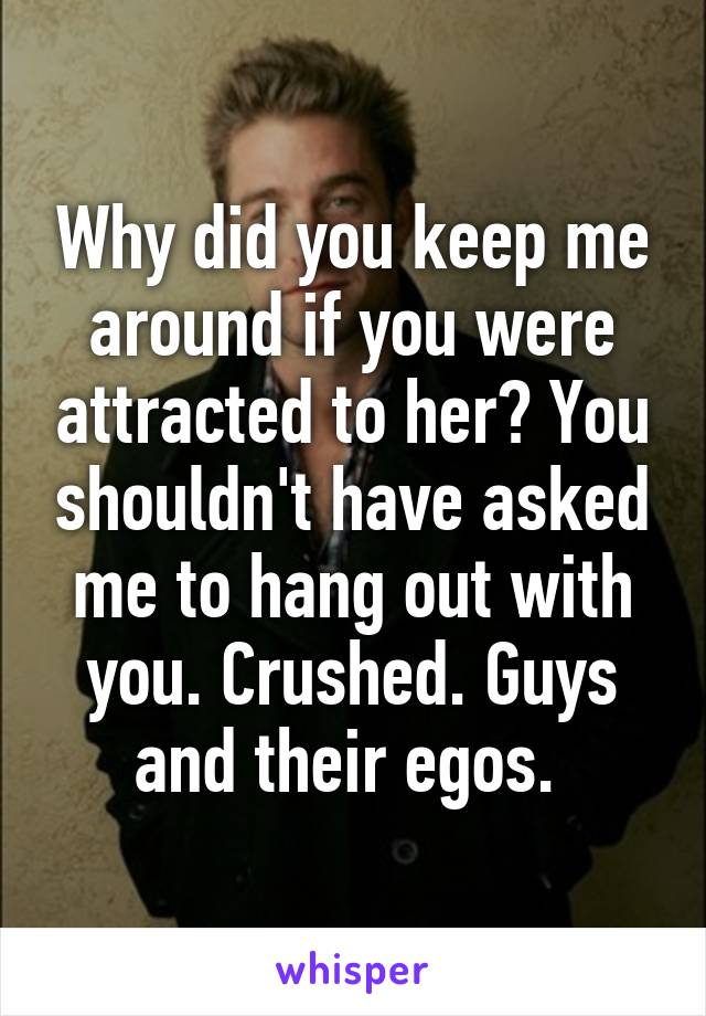 Why did you keep me around if you were attracted to her? You shouldn't have asked me to hang out with you. Crushed. Guys and their egos.