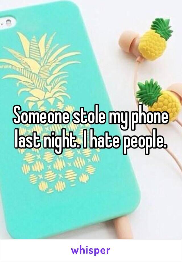Someone stole my phone last night. I hate people.