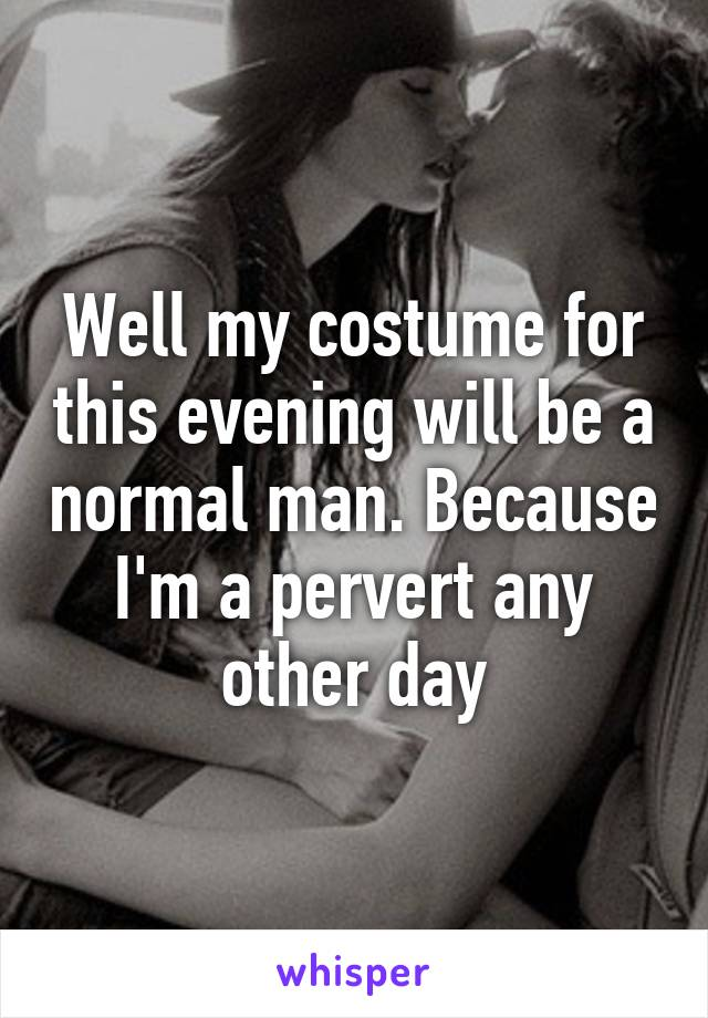 Well my costume for this evening will be a normal man. Because I'm a pervert any other day