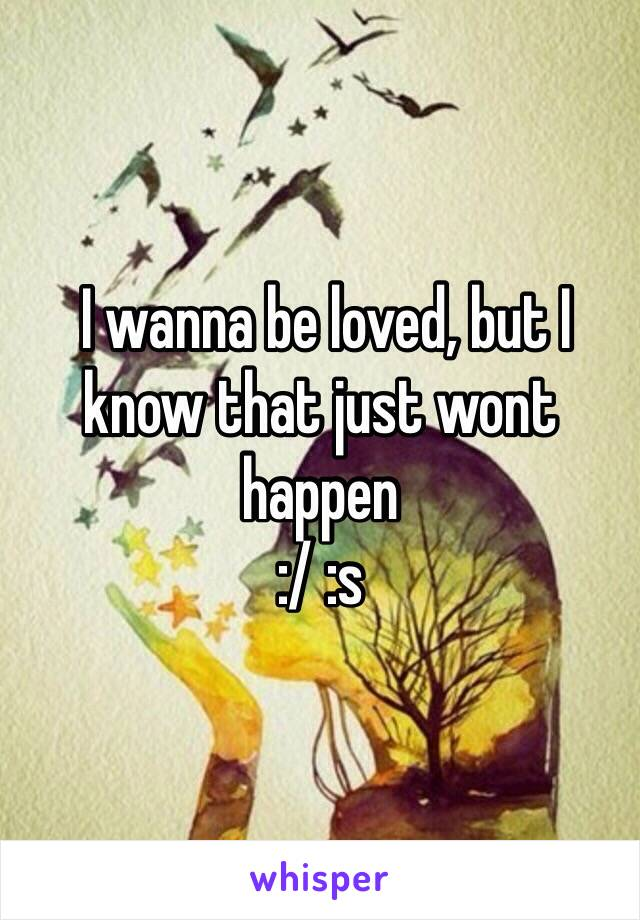 I wanna be loved, but I know that just wont happen :/ :s