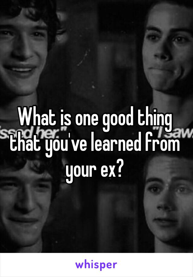 What is one good thing that you've learned from your ex?