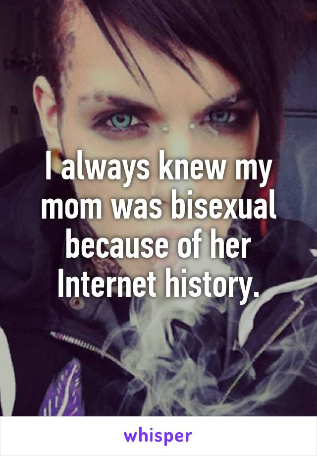 I always knew my mom was bisexual because of her Internet history.