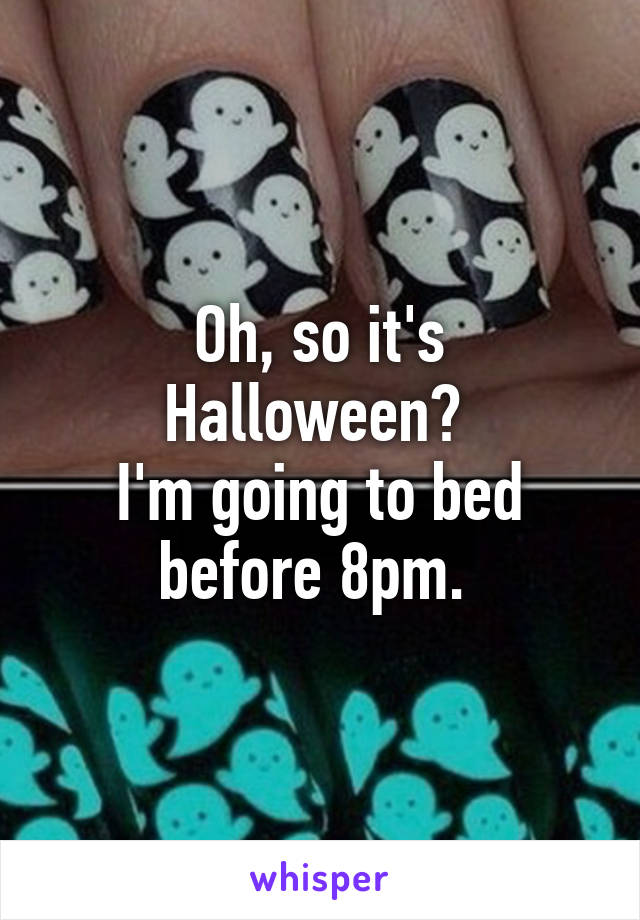 Oh, so it's Halloween?  I'm going to bed before 8pm.