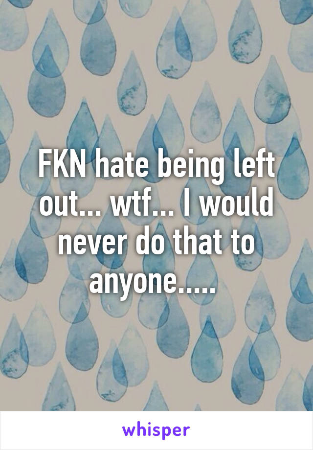 FKN hate being left out... wtf... I would never do that to anyone.....