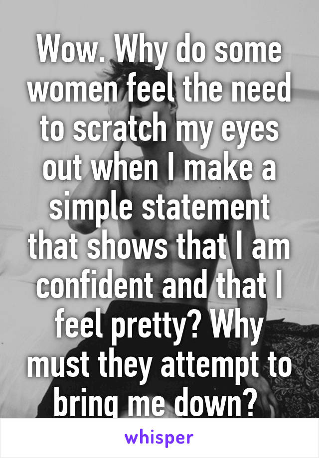 Wow. Why do some women feel the need to scratch my eyes out when I make a simple statement that shows that I am confident and that I feel pretty? Why must they attempt to bring me down?