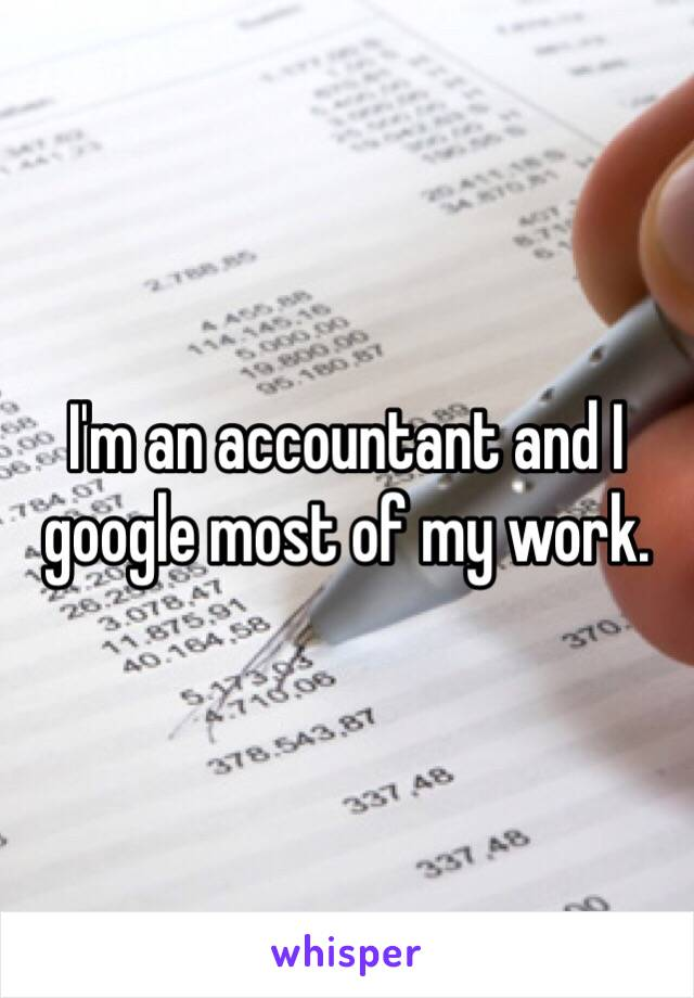 I'm an accountant and I google most of my work.