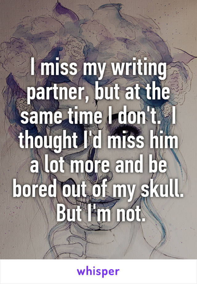 I miss my writing partner, but at the same time I don't.  I thought I'd miss him a lot more and be bored out of my skull.  But I'm not.