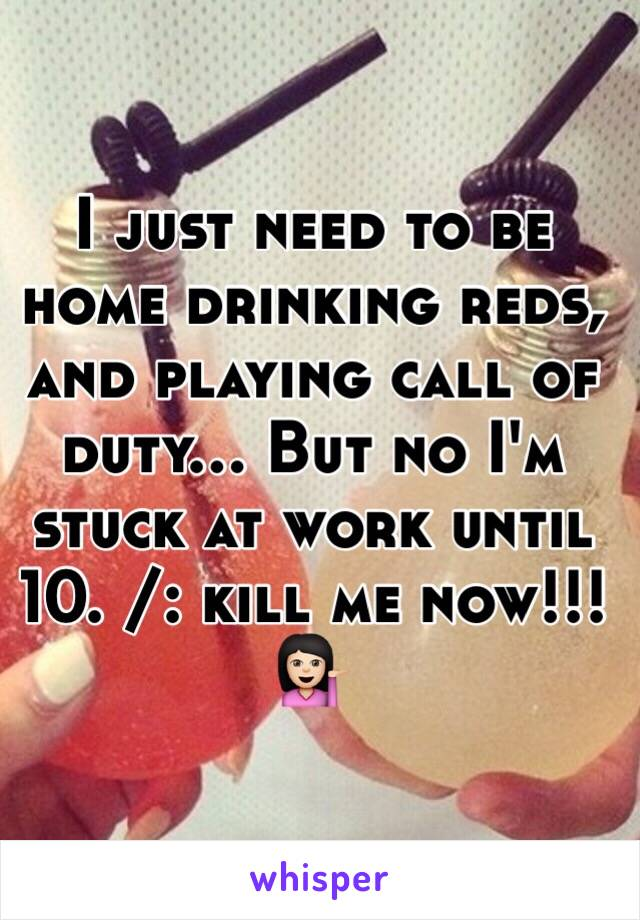 I just need to be home drinking reds, and playing call of duty... But no I'm stuck at work until 10. /: kill me now!!! 💁🏻