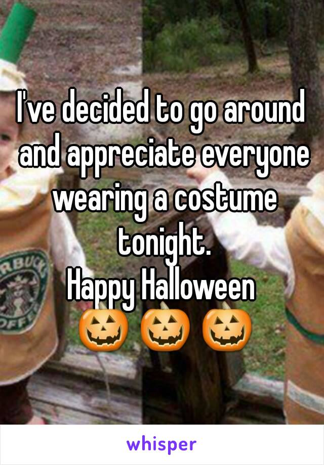 I've decided to go around and appreciate everyone wearing a costume tonight. Happy Halloween  🎃 🎃 🎃