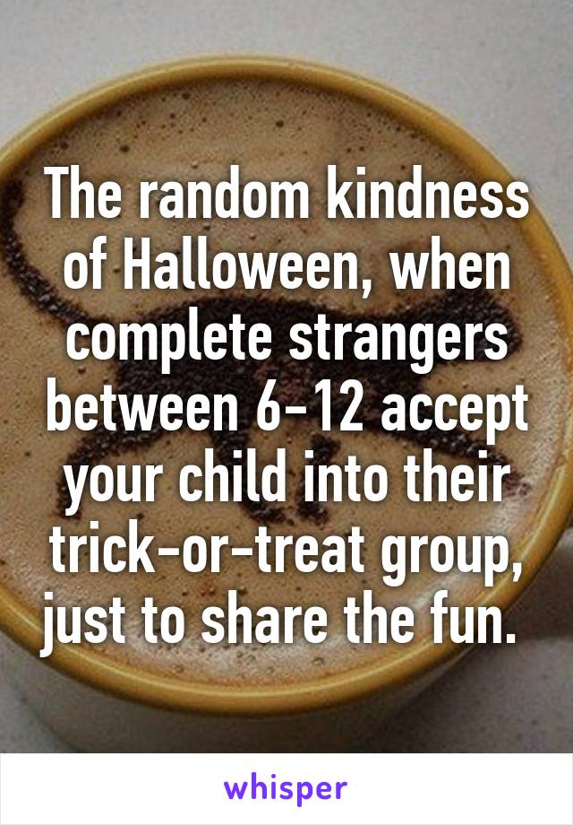 The random kindness of Halloween, when complete strangers between 6-12 accept your child into their trick-or-treat group, just to share the fun.