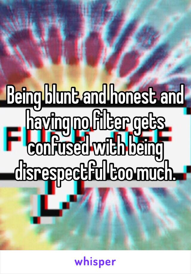 Being blunt and honest and having no filter gets confused with being disrespectful too much.