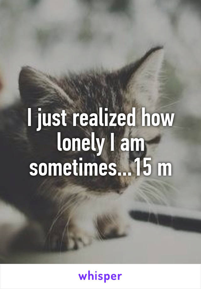 I just realized how lonely I am sometimes...15 m