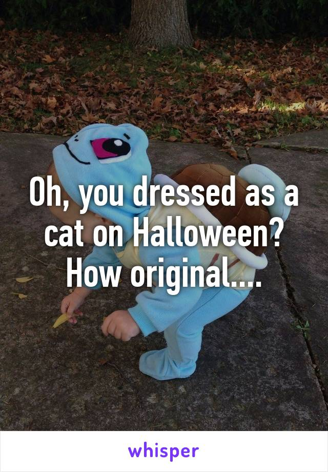 Oh, you dressed as a cat on Halloween? How original....