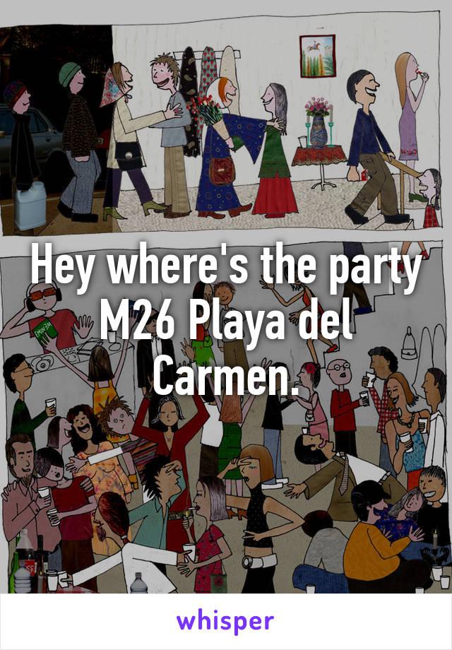 Hey where's the party M26 Playa del Carmen.