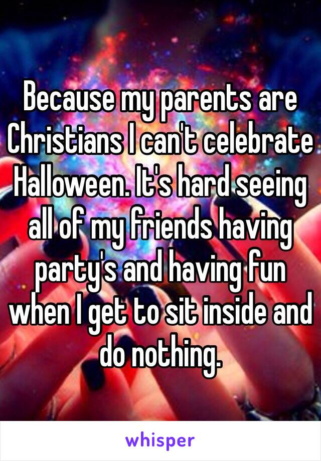Because my parents are Christians I can't celebrate Halloween. It's hard seeing all of my friends having party's and having fun when I get to sit inside and do nothing.
