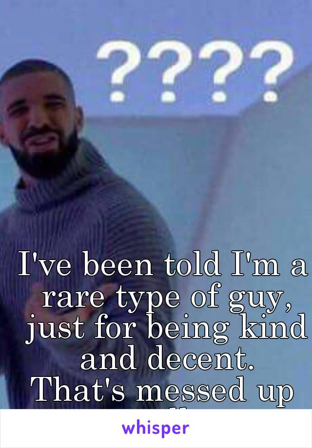 I've been told I'm a rare type of guy, just for being kind and decent. That's messed up really.
