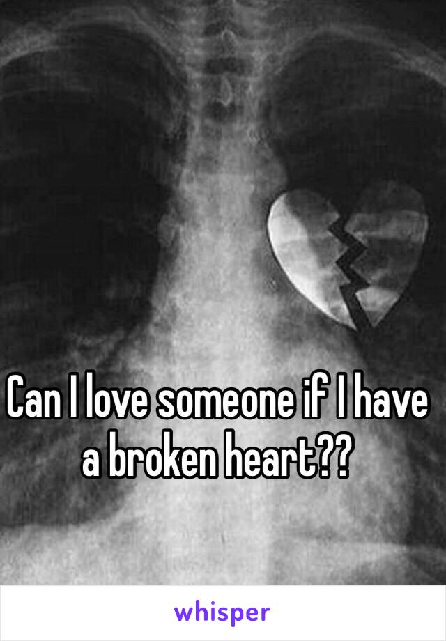 Can I love someone if I have a broken heart??