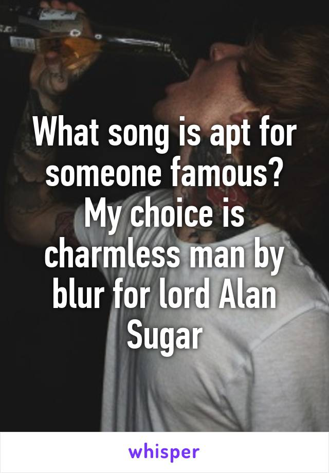 What song is apt for someone famous? My choice is charmless man by blur for lord Alan Sugar