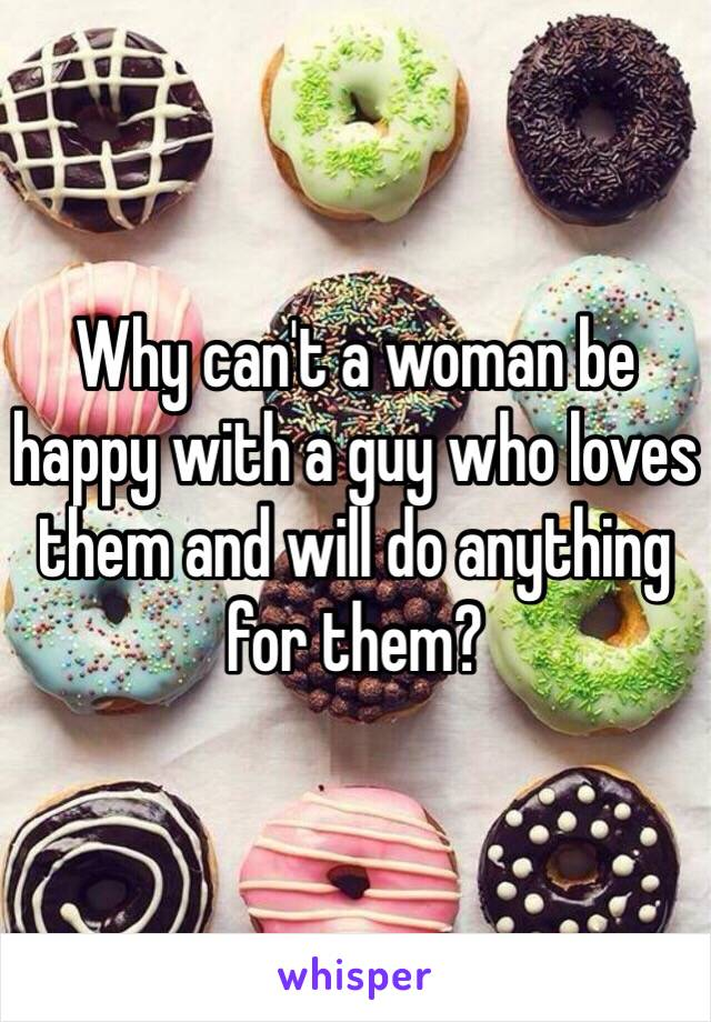 Why can't a woman be happy with a guy who loves them and will do anything for them?