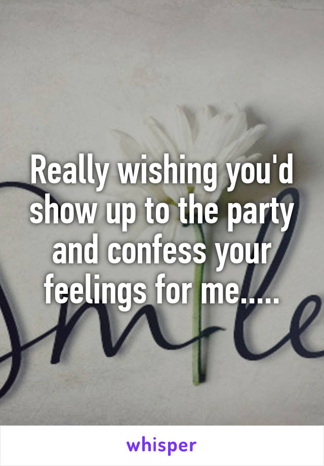 Really wishing you'd show up to the party and confess your feelings for me.....