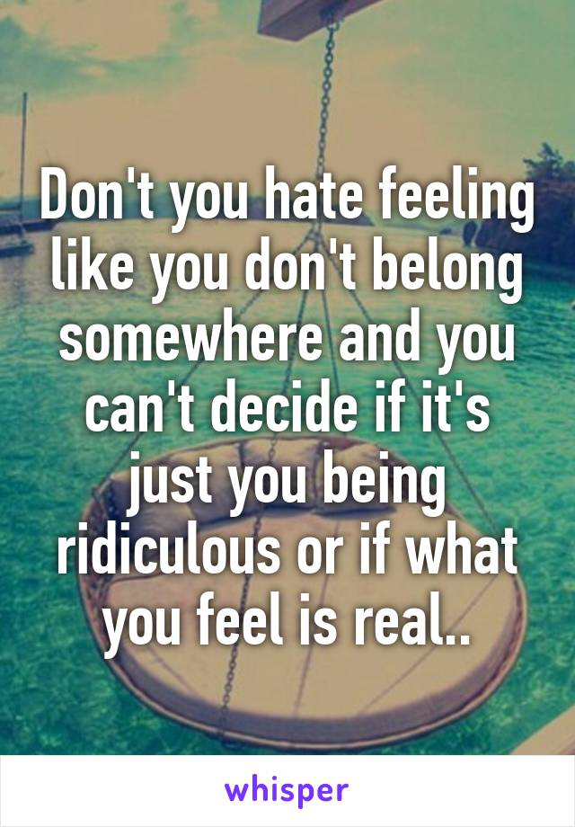 Don't you hate feeling like you don't belong somewhere and you can't decide if it's just you being ridiculous or if what you feel is real..