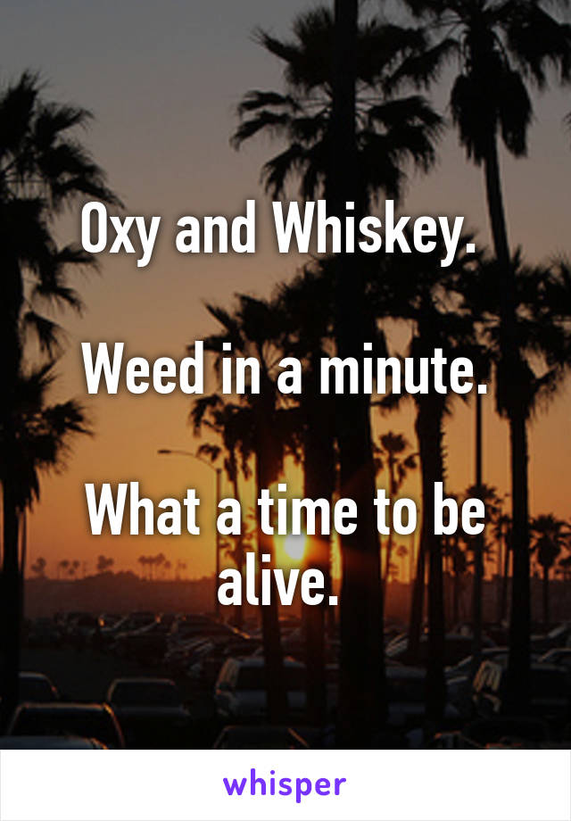 Oxy and Whiskey.   Weed in a minute.  What a time to be alive.