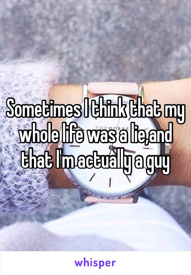 Sometimes I think that my whole life was a lie,and that I'm actually a guy