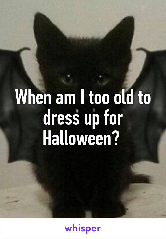 When am I too old to dress up for Halloween?