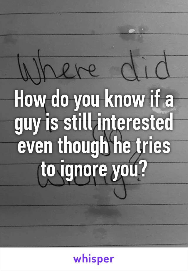 How do you know if a guy is still interested even though he tries to ignore you?