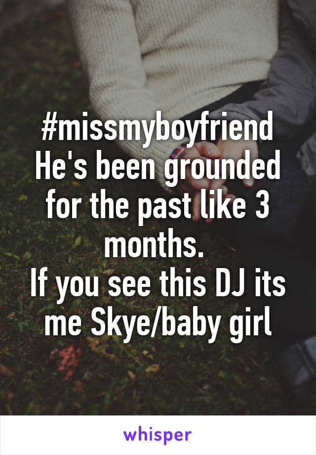 #missmyboyfriend He's been grounded for the past like 3 months.  If you see this DJ its me Skye/baby girl