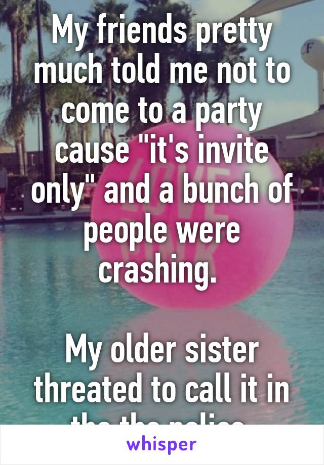 """My friends pretty much told me not to come to a party cause """"it's invite only"""" and a bunch of people were crashing.   My older sister threated to call it in the the police."""