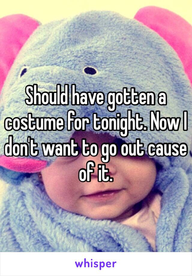 Should have gotten a costume for tonight. Now I don't want to go out cause of it.