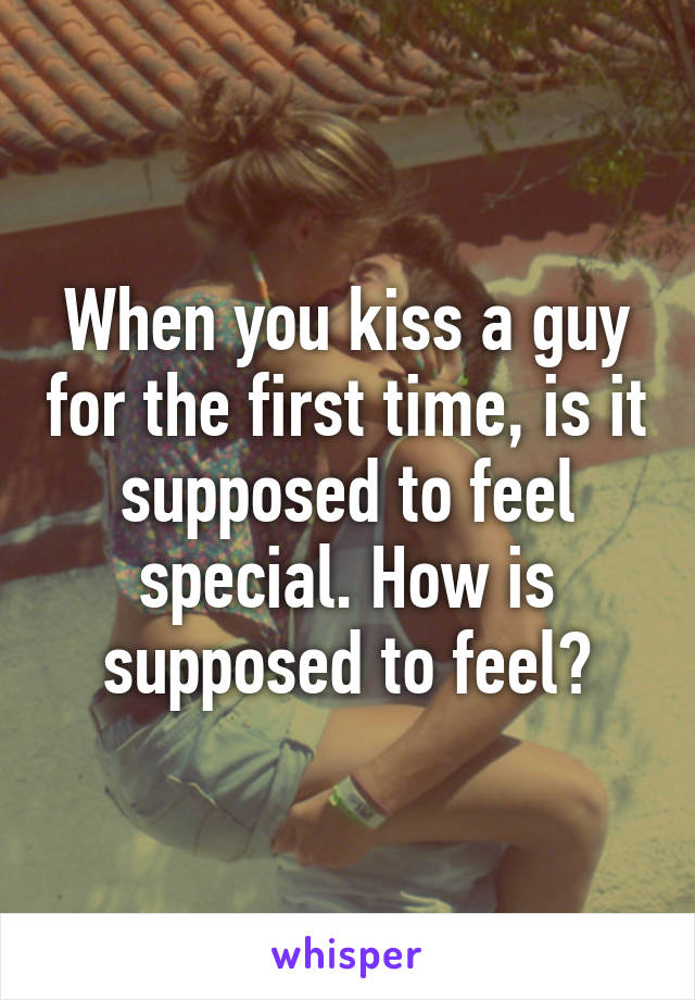 When you kiss a guy for the first time, is it supposed to feel special. How is supposed to feel?
