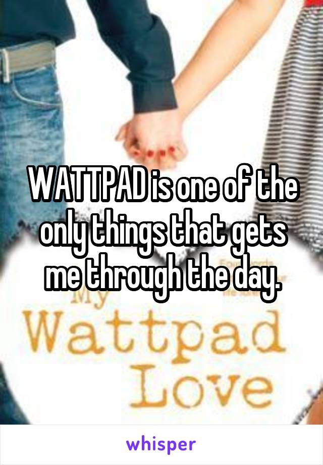 WATTPAD is one of the only things that gets me through the day.
