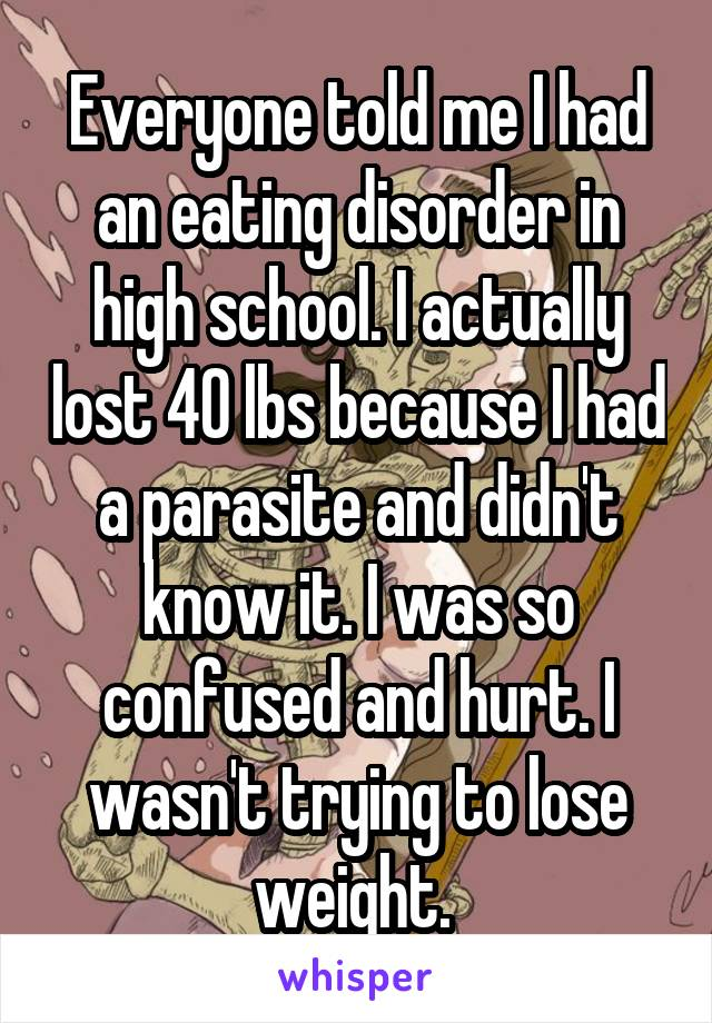 Everyone told me I had an eating disorder in high school. I actually lost 40 lbs because I had a parasite and didn't know it. I was so confused and hurt. I wasn't trying to lose weight.