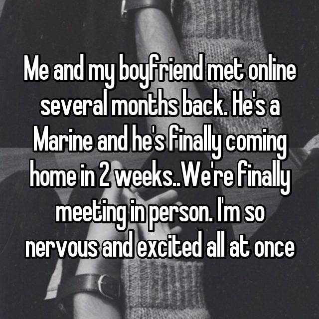 Me and my boyfriend met online several months back. He's a Marine and he's finally coming home in 2 weeks..We're finally meeting in person. I'm so nervous and excited all at once