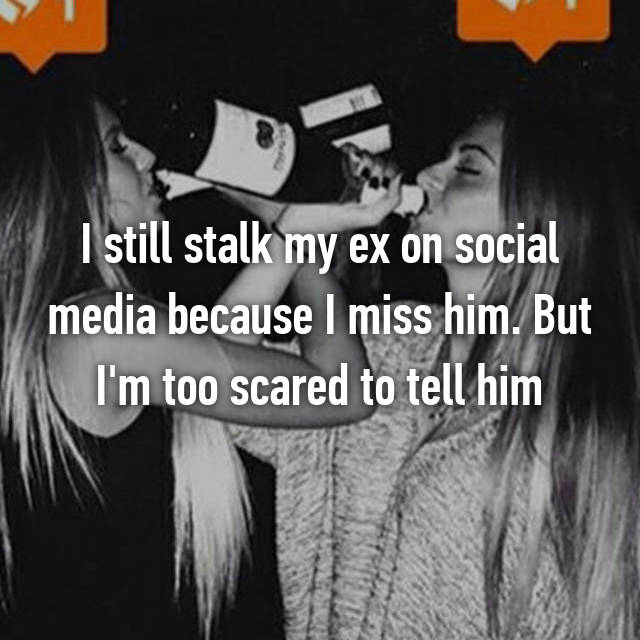I still stalk my ex on social media because I miss him. But I'm too scared to tell him