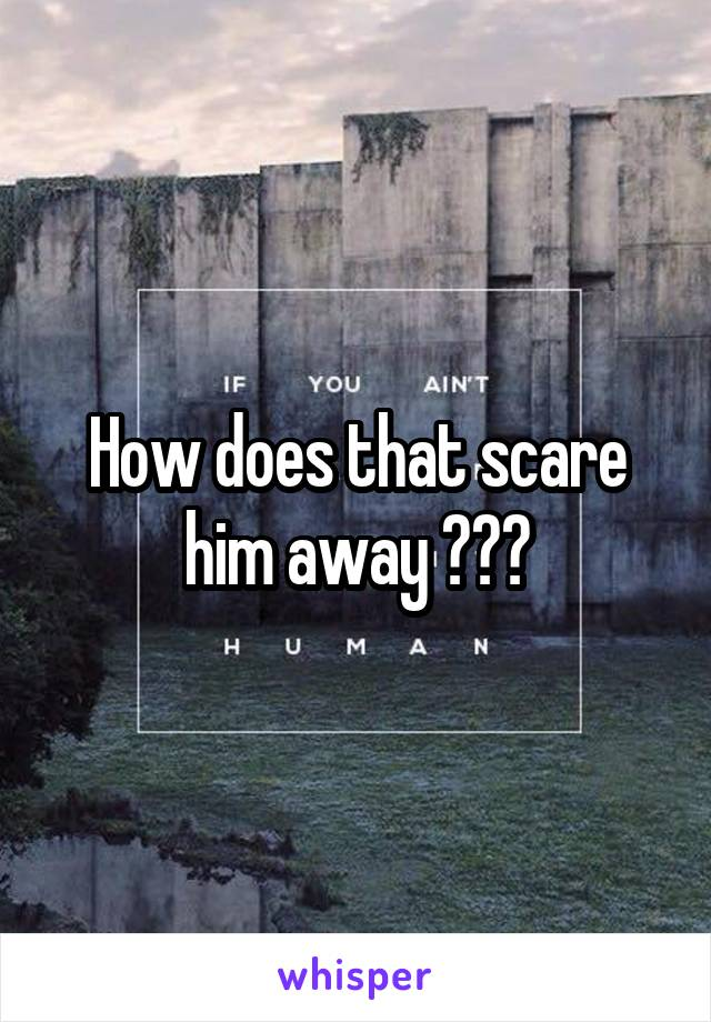 How does that scare him away ???