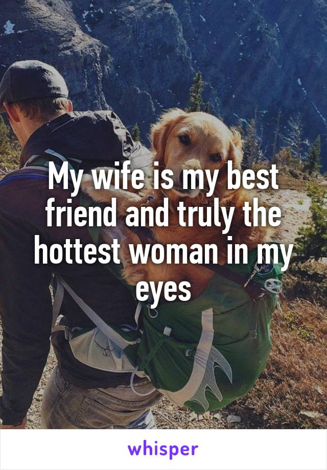 My wife is my best friend and truly the hottest woman in my eyes