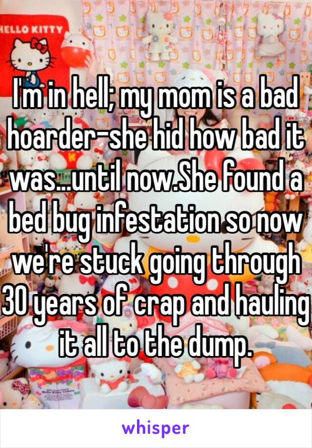 I'm in hell; my mom is a bad hoarder-she hid how bad it was...until now.She found a bed bug infestation so now we're stuck going through 30 years of crap and hauling it all to the dump.