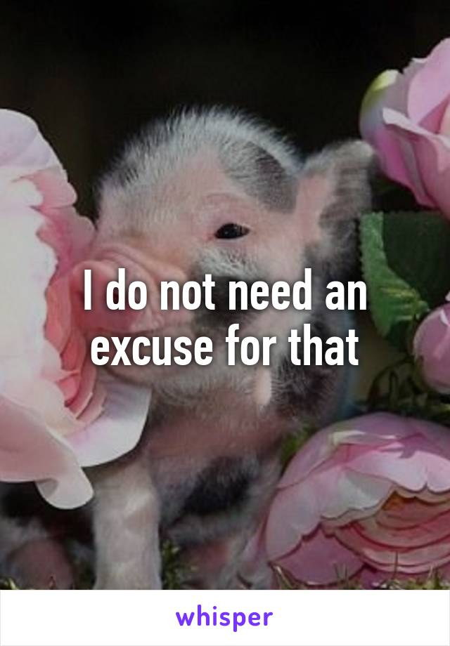 I do not need an excuse for that