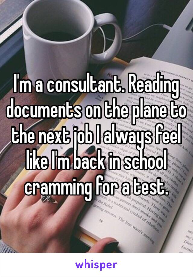 I'm a consultant. Reading documents on the plane to the next job I always feel like I'm back in school cramming for a test.