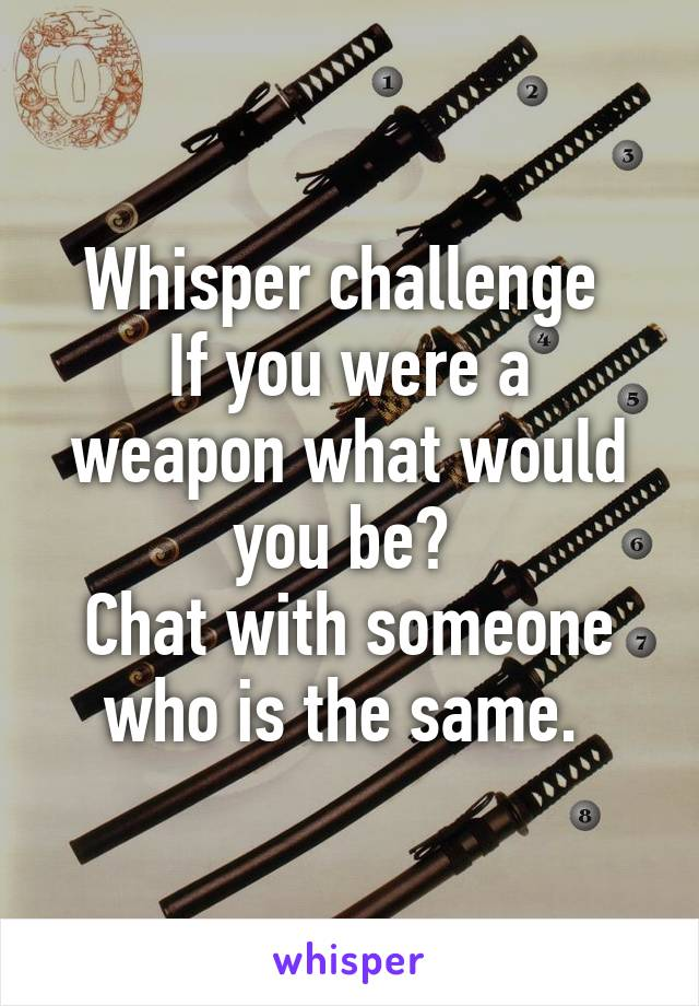 Whisper challenge  If you were a weapon what would you be?  Chat with someone who is the same.