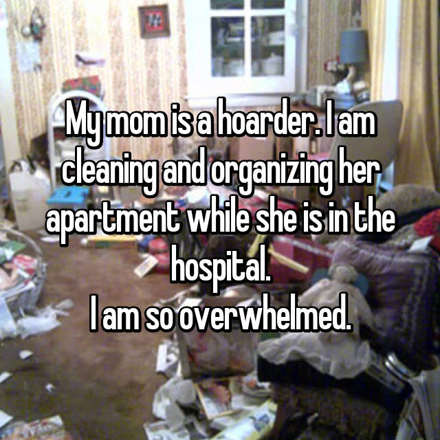 My mom is a hoarder. I am cleaning and organizing her apartment while she is in the hospital. I am so overwhelmed.