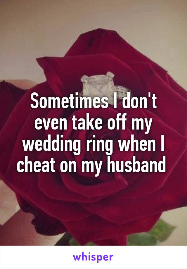 Sometimes I don't even take off my wedding ring when I cheat on my husband