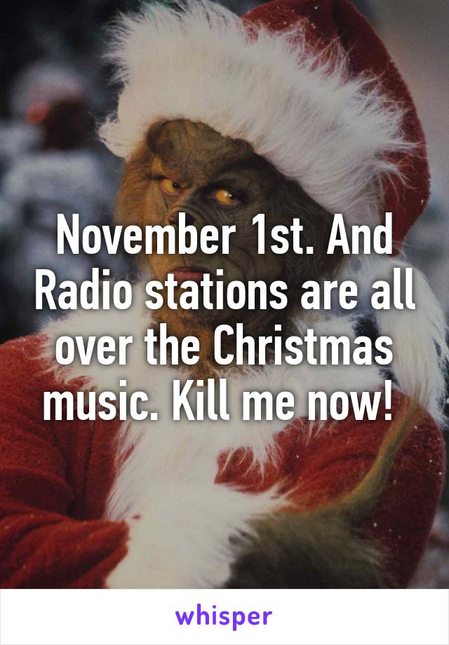 November 1st. And Radio stations are all over the Christmas music. Kill me now!