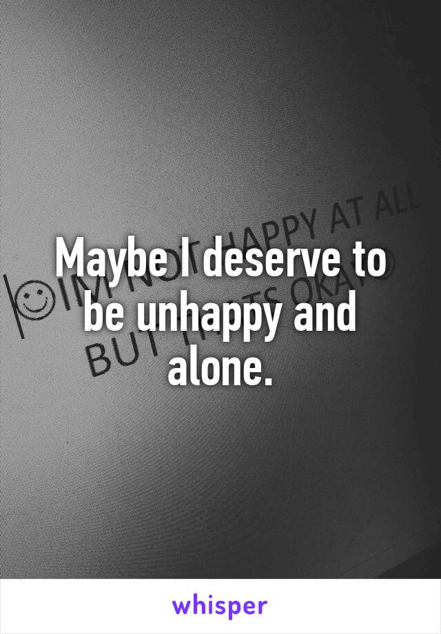 Maybe I deserve to be unhappy and alone.