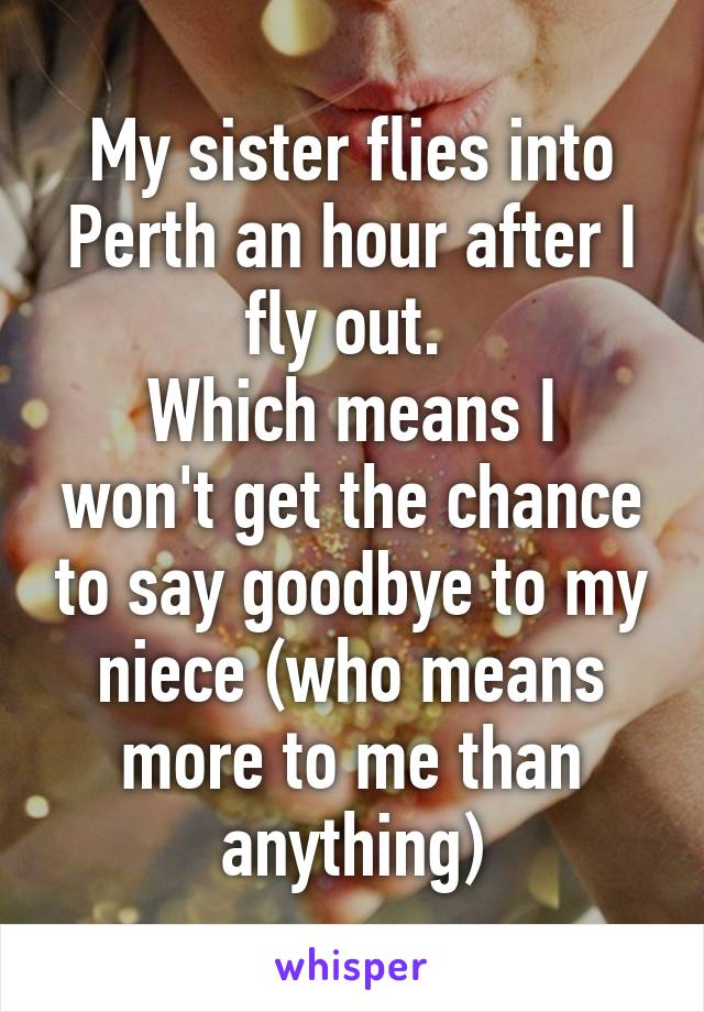 My sister flies into Perth an hour after I fly out.  Which means I won't get the chance to say goodbye to my niece (who means more to me than anything)